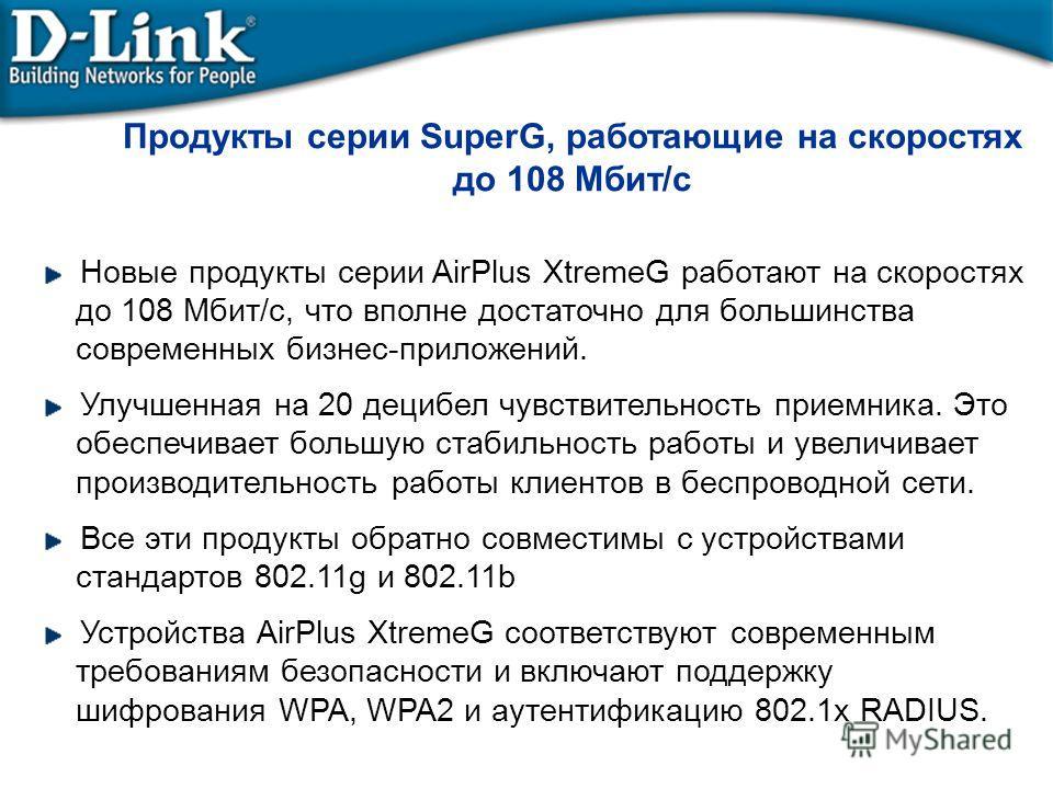 Продукты серии SuperG, работающие на скоростях до 108 Mбит/с Новые продукты серии AirPlus XtremeG работают на скоростях до 108 Мбит/с, что вполне достаточно для большинства современных бизнес-приложений. Улучшенная на 20 децибел чувствительность прие