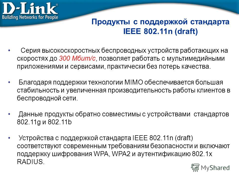 Продукты с поддержкой стандарта IEEE 802.11n (draft) Серия высокоскоростных беспроводных устройств работающих на скоростях до 300 Мбит/с, позволяет работать с мультимедийными приложениями и сервисами, практически без потерь качества. Благодаря поддер