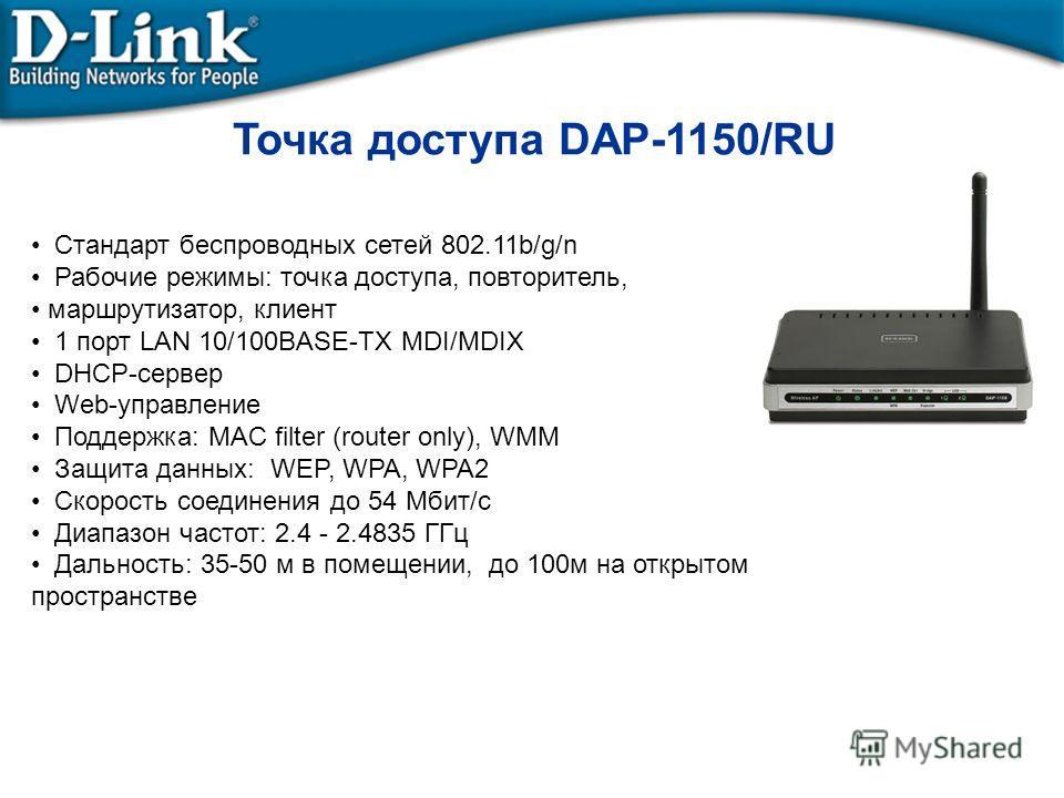 Точка доступа DAP-1150/RU Стандарт беспроводных сетей 802.11b/g/n Рабочие режимы: точка доступа, повторитель, маршрутизатор, клиент 1 порт LAN 10/100BASE-TX MDI/MDIX DHCP-сервер Web-управление Поддержка: MAC filter (router only), WMM Защита данных: W