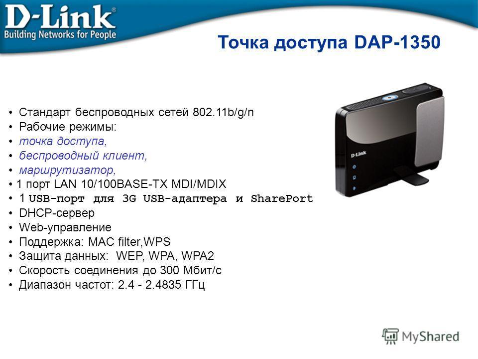 Точка доступа DAP-1350 Стандарт беспроводных сетей 802.11b/g/n Рабочие режимы: точка доступа, беспроводный клиент, маршрутизатор, 1 порт LAN 10/100BASE-TX MDI/MDIX 1 USB-порт для 3G USB-адаптера и SharePort 2 DHCP-сервер Web-управление Поддержка: MAC