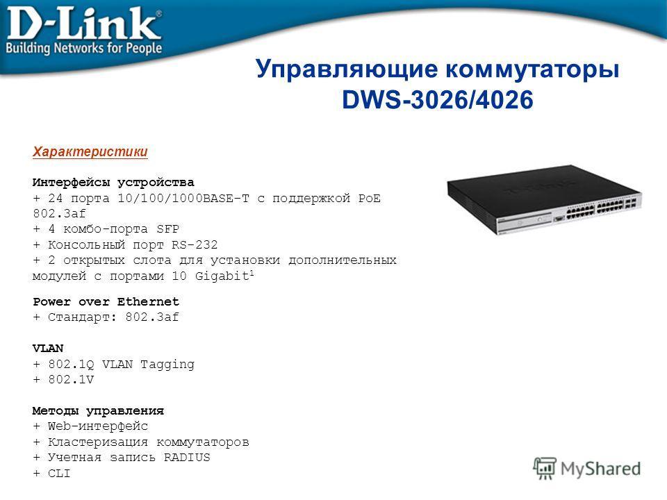 Управляющие коммутаторы DWS-3026/4026 Характеристики Интерфейсы устройства + 24 порта 10/100/1000BASE-T с поддержкой PoE 802.3af + 4 комбо-порта SFP + Консольный порт RS-232 + 2 открытых слота для установки дополнительных модулей с портами 10 Gigabit