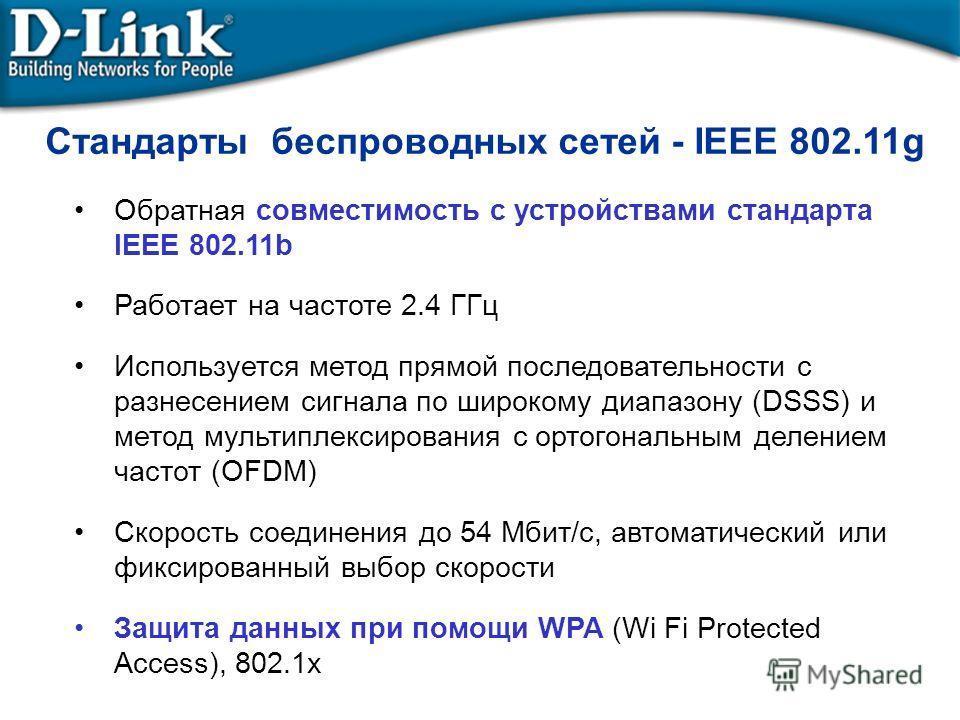 Стандарты беспроводных сетей - IEEE 802.11g Обратная совместимость с устройствами стандарта IEEE 802.11b Работает на частоте 2.4 ГГц Используется метод прямой последовательности с разнесением сигнала по широкому диапазону (DSSS) и метод мультиплексир
