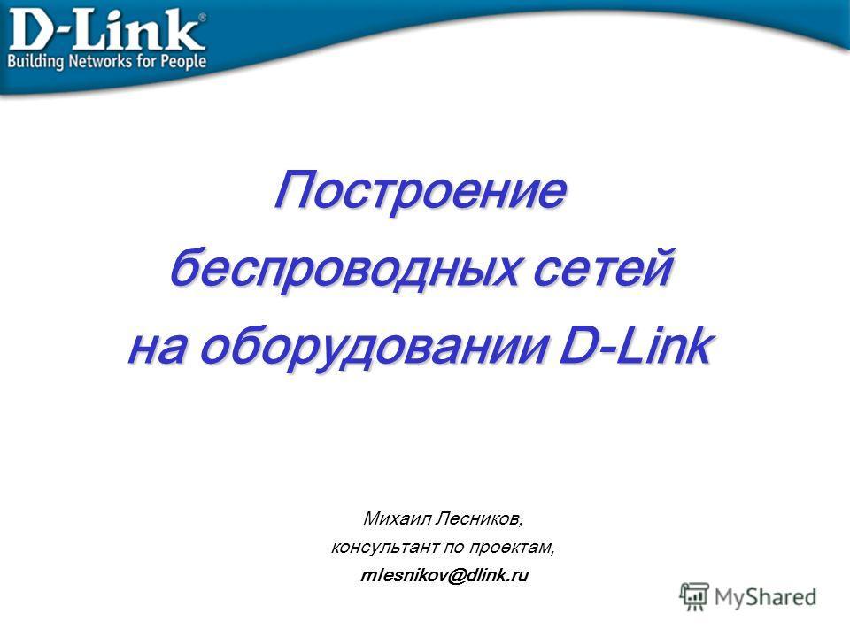 Построение беспроводных сетей на оборудовании D-Link Михаил Лесников, консультант по проектам, mlesnikov@dlink.ru