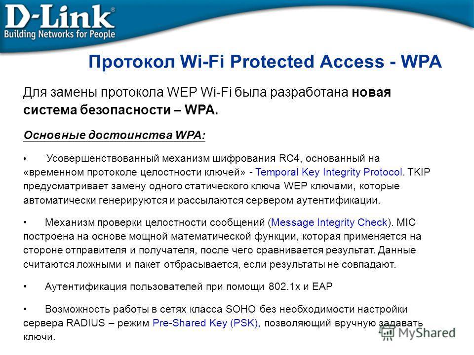 Для замены протокола WEP Wi-Fi была разработана новая система безопасности – WPA. Основные достоинства WPA: Усовершенствованный механизм шифрования RC4, основанный на «временном протоколе целостности ключей» - Temporal Key Integrity Protocol. TKIP пр