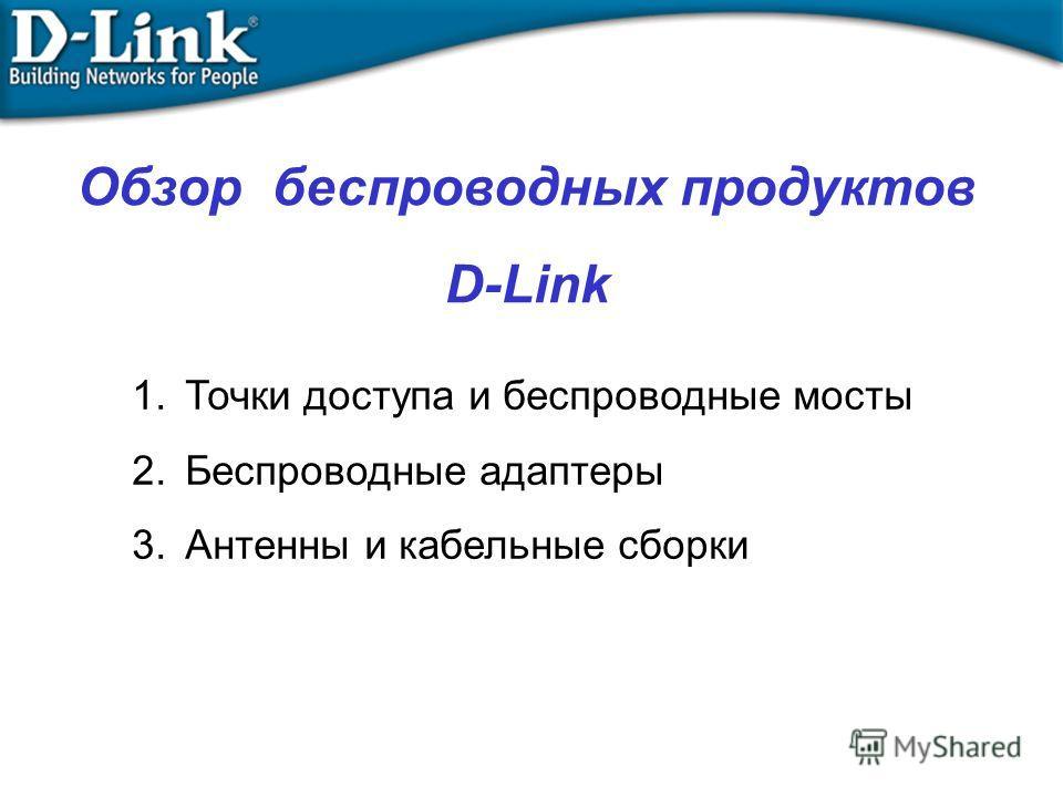 Обзор беспроводных продуктов D-Link 1.Точки доступа и беспроводные мосты 2.Беспроводные адаптеры 3.Антенны и кабельные сборки
