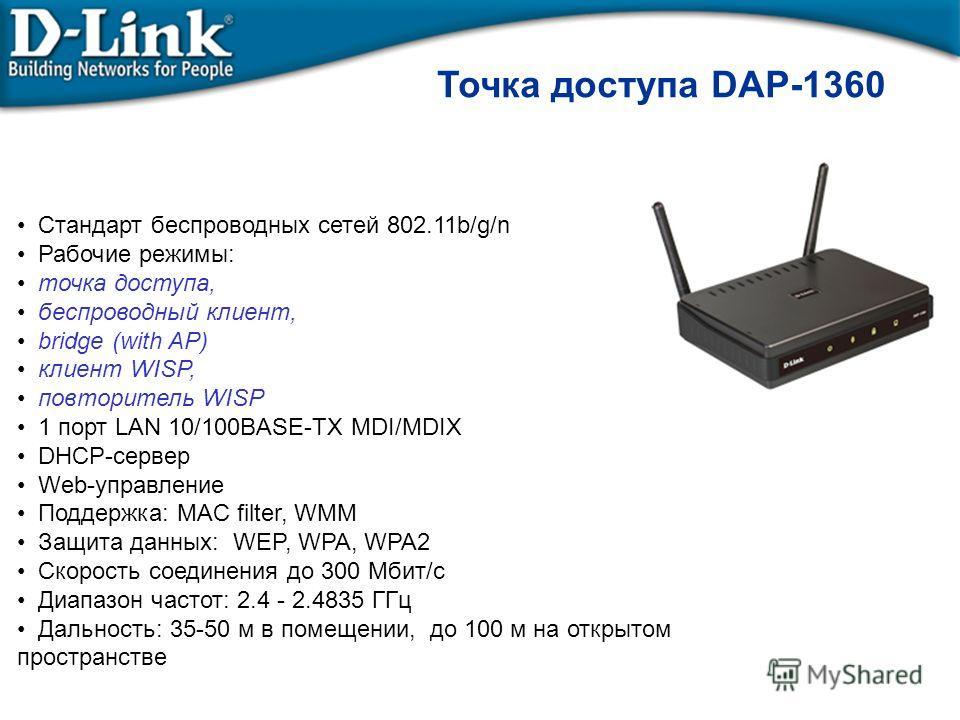 Точка доступа DAP-1360 Стандарт беспроводных сетей 802.11b/g/n Рабочие режимы: точка доступа, беспроводный клиент, bridge (with AP) клиент WISP, повторитель WISP 1 порт LAN 10/100BASE-TX MDI/MDIX DHCP-сервер Web-управление Поддержка: MAC filter, WMM