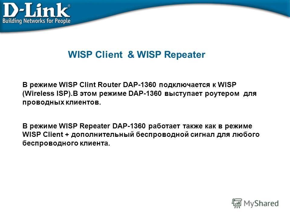 В режиме WISP Clint Router DAP-1360 подключается к WISP (Wireless ISP).В этом режиме DAP-1360 выступает роутером для проводных клиентов. В режиме WISP Repeater DАР-1360 работает также как в режиме WISP Cliеnt + дополнительный беспроводной сигнал для