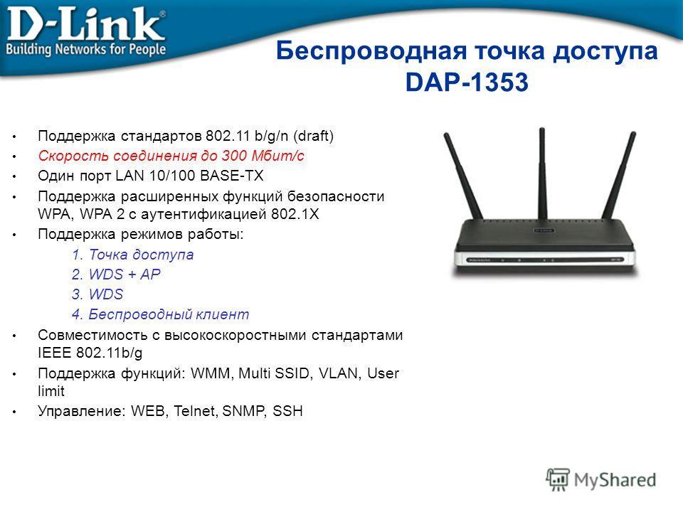 Беспроводная точка доступа DAP-1353 Поддержка стандартов 802.11 b/g/n (draft) Скорость соединения до 300 Мбит/с Один порт LAN 10/100 BASE-TX Поддержка расширенных функций безопасности WPA, WPA 2 с аутентификацией 802.1X Поддержка режимов работы: 1. Т