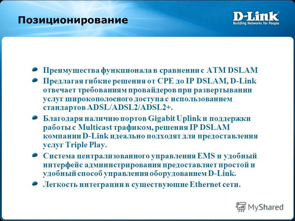 Позиционирование Преимущества функционала в сравнении с ATM DSLAM Предлагая гибкие решения от CPE до IP DSLAM, D-Link отвечает требованиям провайдеров при развертывании услуг широкополосного доступа с использованием стандартов ADSL/ADSL2/ADSL2+. Благ