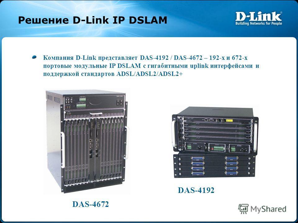 Решение D-Link IP DSLAM Компания D-Link представляет DAS-4192 / DAS-4672 – 192-х и 672-х портовые модульные IP DSLAM с гигабитными uplink интерфейсами и поддержкой стандартов ADSL/ADSL2/ADSL2+ DAS-4672 DAS-4192