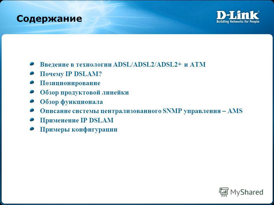 Содержание Введение в технологии ADSL/ADSL2/ADSL2+ и ATM Почему IP DSLAM? Позиционирование Обзор продуктовой линейки Обзор функционала Описание системы централизованного SNMP управления – AMS Применение IP DSLAM Примеры конфигурации