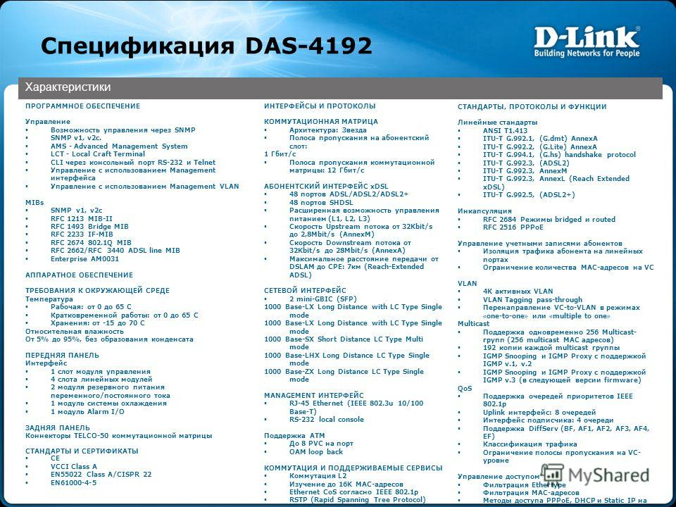 Спецификация DAS-4192 Характеристики ПРОГРАММНОЕ ОБЕСПЕЧЕНИЕ Управление Возможность управления через SNMP SNMP v1, v2c. AMS - Advanced Management System LCT - Local Craft Terminal CLI через консольный порт RS-232 и Telnet Управление с использованием