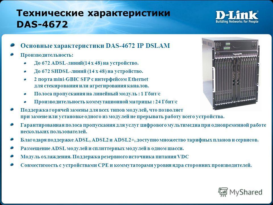 Технические характеристики DAS-4672 Основные характеристики DAS-4672 IP DSLAM Производительность: До 672 ADSL-линий(14 x 48) на устройство. До 672 SHDSL-линий (14 x 48) на устройство. 2 порта mini-GBIC SFP с интерфейсом Ethernet для стекирования или