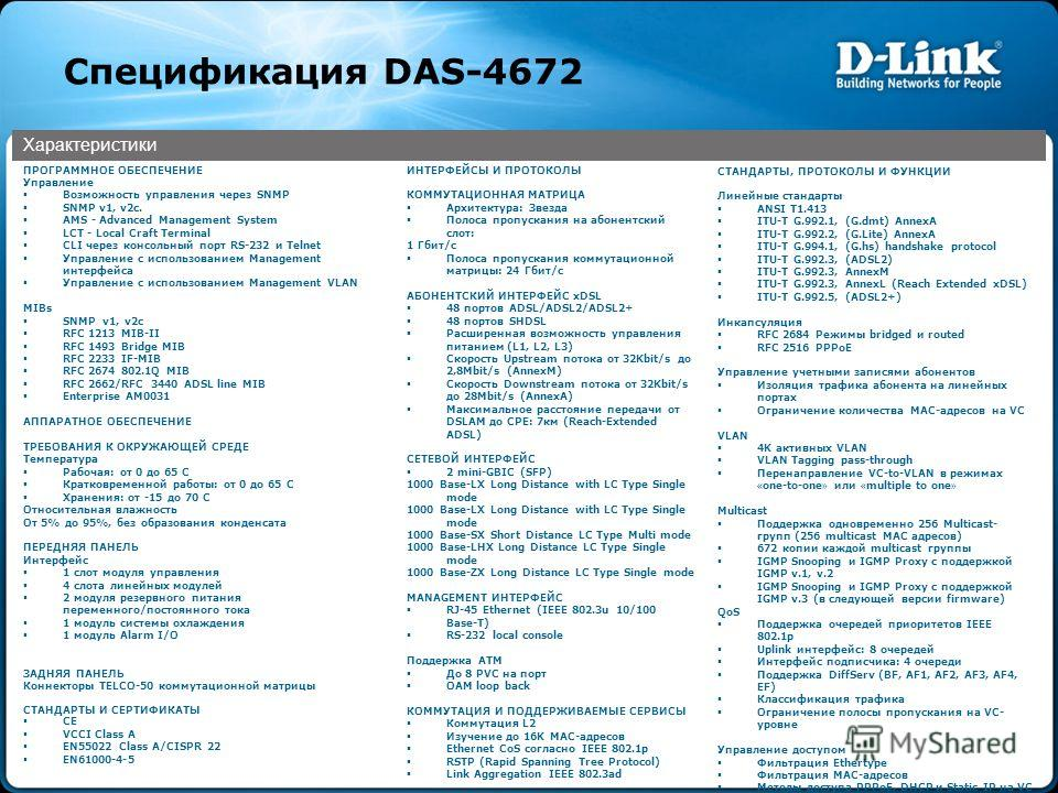 Спецификация DAS-4672 Характеристики ПРОГРАММНОЕ ОБЕСПЕЧЕНИЕ Управление Возможность управления через SNMP SNMP v1, v2c. AMS - Advanced Management System LCT - Local Craft Terminal CLI через консольный порт RS-232 и Telnet Управление с использованием