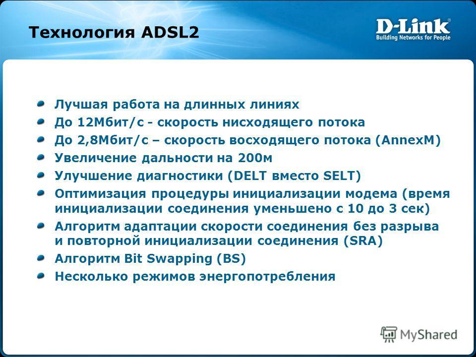 Технология ADSL2 Лучшая работа на длинных линиях До 12Мбит/с - скорость нисходящего потока До 2,8Mбит/с – скорость восходящего потока (AnnexM) Увеличение дальности на 200м Улучшение диагностики (DELT вместо SELT) Оптимизация процедуры инициализации м