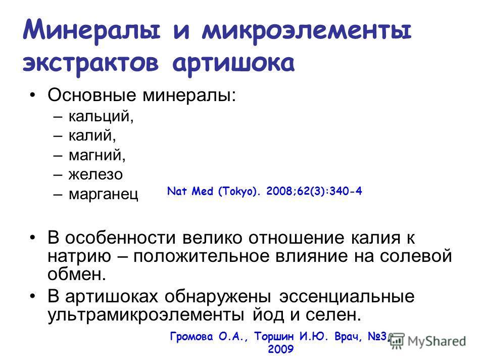 Основные минералы: –кальций, –калий, –магний, –железо –марганец В особенности велико отношение калия к натрию – положительное влияние на солевой обмен. В артишоках обнаружены эссенциальные ультрамикроэлементы йод и селен. Nat Med (Tokyo). 2008;62(3):
