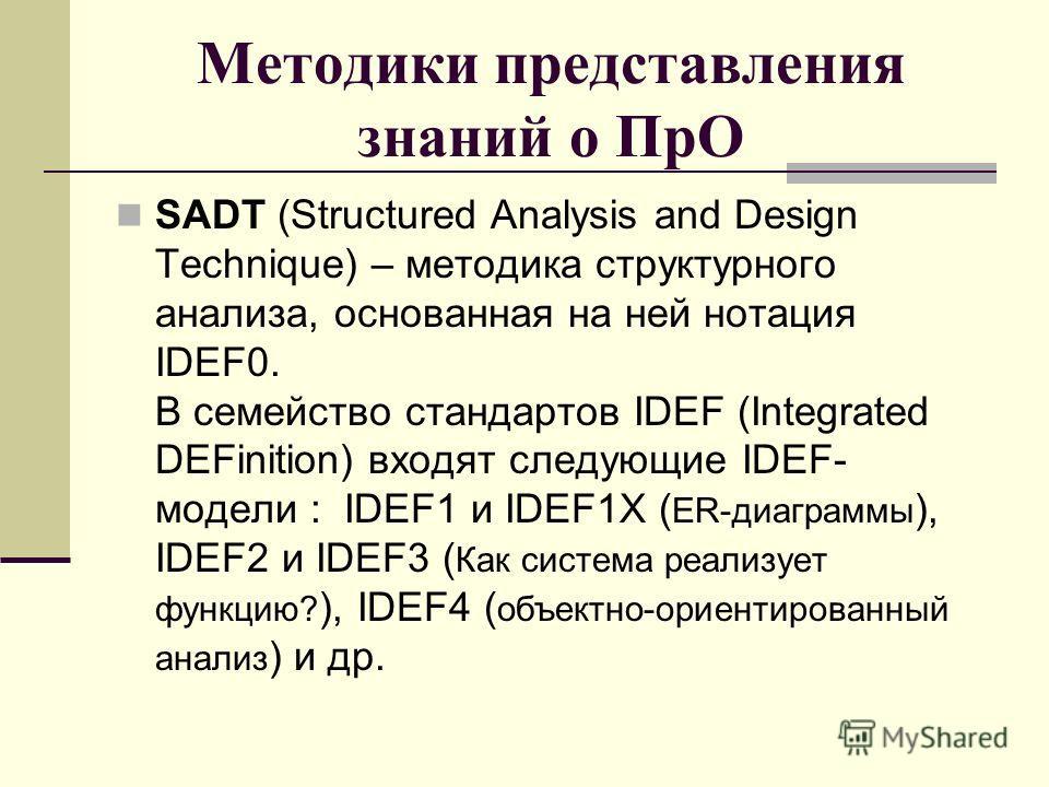 Методики представления знаний о ПрО SADT (Structured Analysis and Design Technique) – методика структурного анализа, основанная на ней нотация IDEF0. В семейство стандартов IDEF (Integrated DEFinition) входят следующие IDEF- модели : IDEF1 и IDEF1Х (