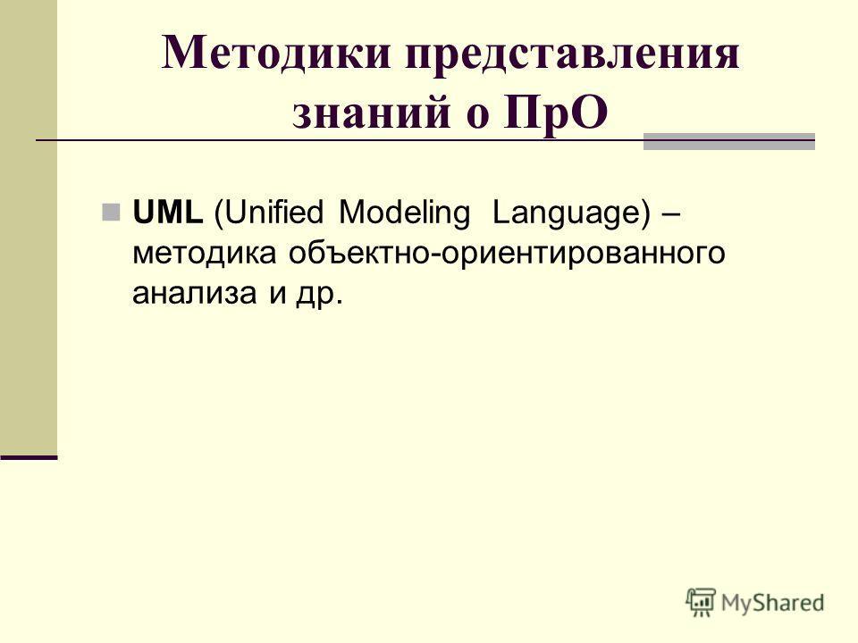 Методики представления знаний о ПрО UML (Unified Modeling Language) – методика объектно-ориентированного анализа и др.