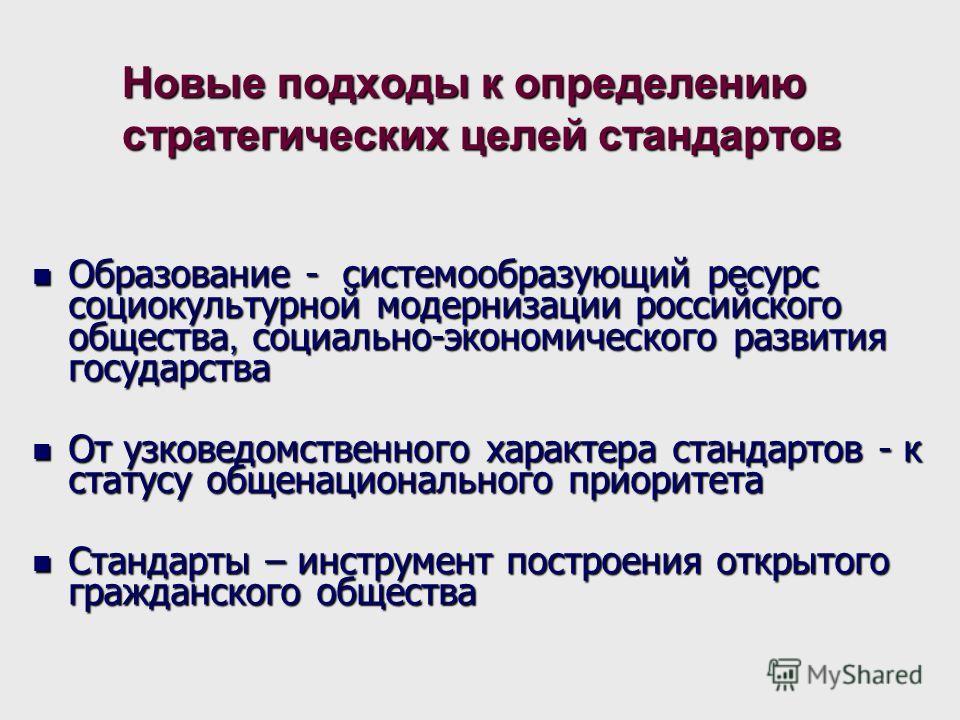 Новые подходы к определению стратегических целей стандартов Образование - системообразующий ресурс социокультурной модернизации российского общества, социально-экономического развития государства Образование - системообразующий ресурс социокультурной