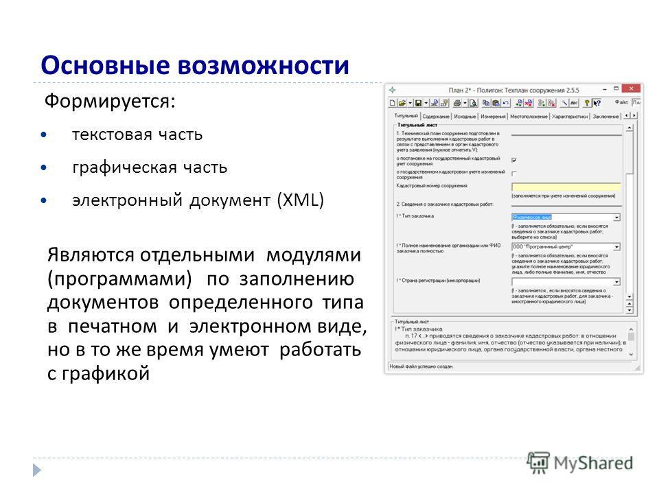 Основные возможности Формируется: текстовая часть графическая часть электронный документ (XML) Являются отдельными модулями (программами) по заполнению документов определенного типа в печатном и электронном виде, но в то же время умеют работать с гра