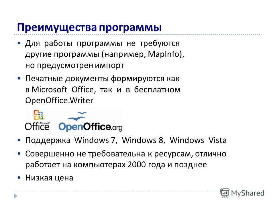 Преимущества программы Для работы программы не требуются другие программы (например, MapInfo), но предусмотрен импорт Печатные документы формируются как в Microsoft Office, так и в бесплатном OpenOffice.Writer Поддержка Windows 7, Windows 8, Windows