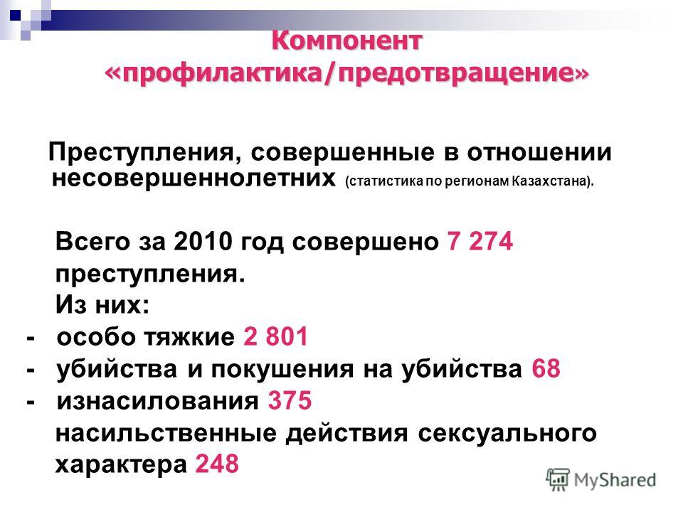 Преступления, совершенные в отношении несовершеннолетних (статистика по регионам Казахстана). Всего за 2010 год совершено 7 274 преступления. Из них: - особо тяжкие 2 801 - убийства и покушения на убийства 68 - изнасилования 375 насильственные действ