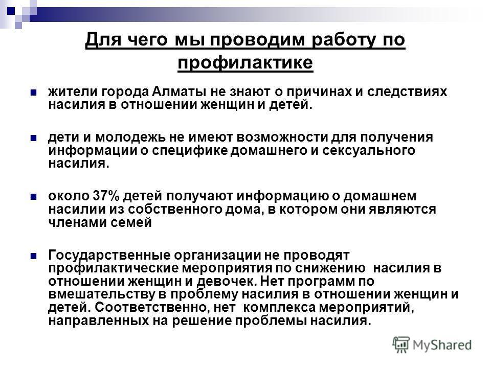 Для чего мы проводим работу по профилактике жители города Алматы не знают о причинах и следствиях насилия в отношении женщин и детей. дети и молодежь не имеют возможности для получения информации о специфике домашнего и сексуального насилия. около 37