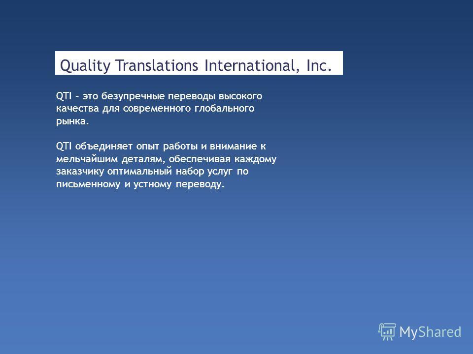 Quality Translations International, Inc. QTI – это безупречные переводы высокого качества для современного глобального рынка. QTI объединяет опыт работы и внимание к мельчайшим деталям, обеспечивая каждому заказчику оптимальный набор услуг по письмен