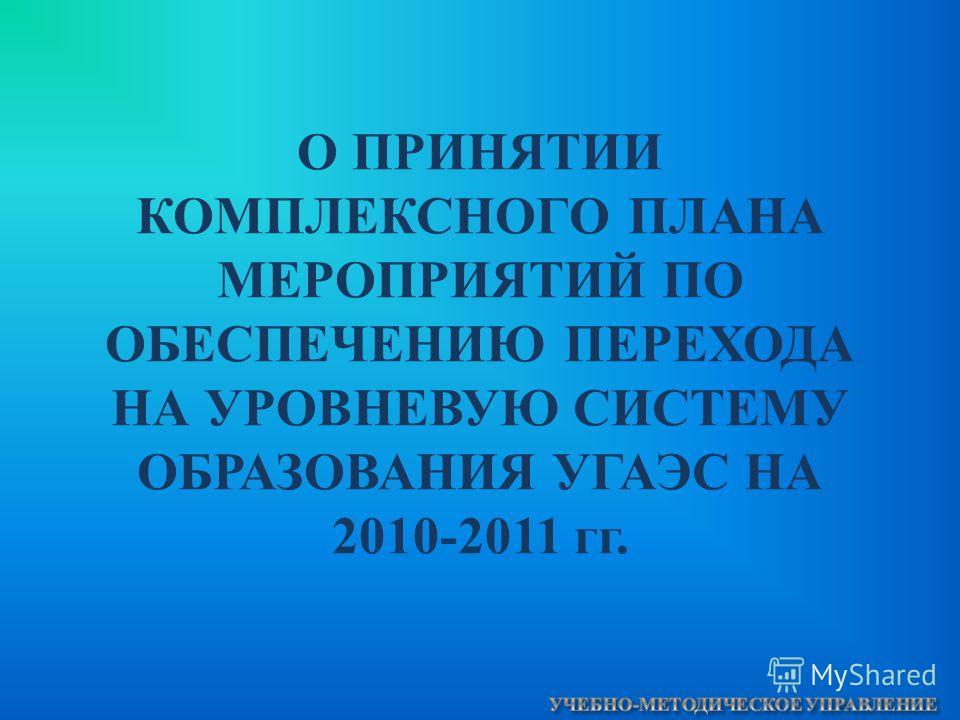 О ПРИНЯТИИ КОМПЛЕКСНОГО ПЛАНА МЕРОПРИЯТИЙ ПО ОБЕСПЕЧЕНИЮ ПЕРЕХОДА НА УРОВНЕВУЮ СИСТЕМУ ОБРАЗОВАНИЯ УГАЭС НА 2010-2011 гг.