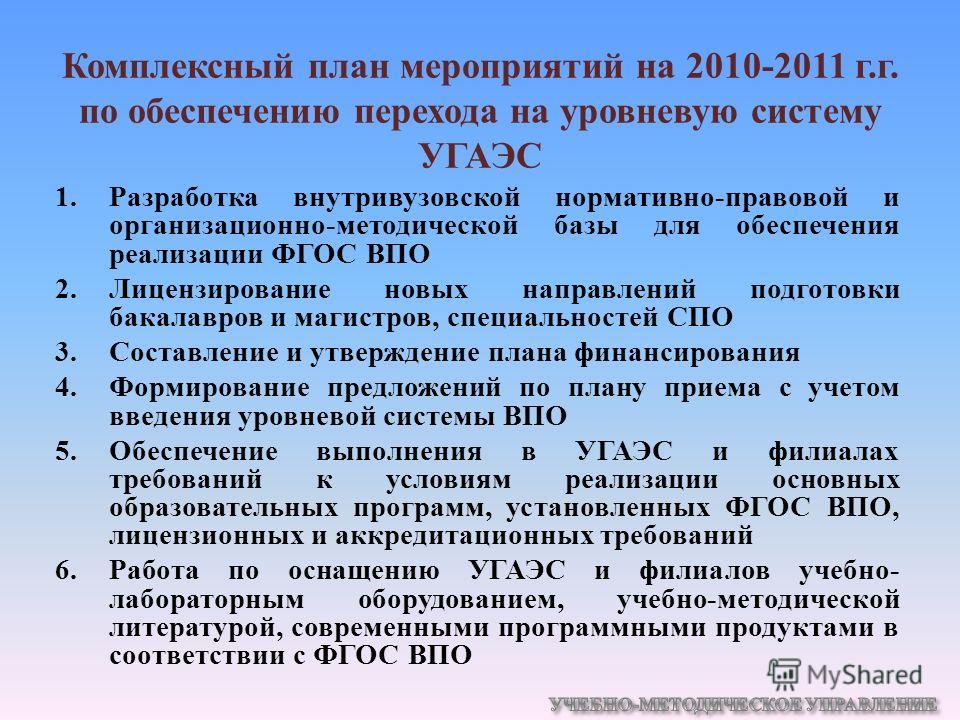 Комплексный план мероприятий на 2010-2011 г.г. по обеспечению перехода на уровневую систему УГАЭС 1.Разработка внутривузовской нормативно-правовой и организационно-методической базы для обеспечения реализации ФГОС ВПО 2.Лицензирование новых направлен