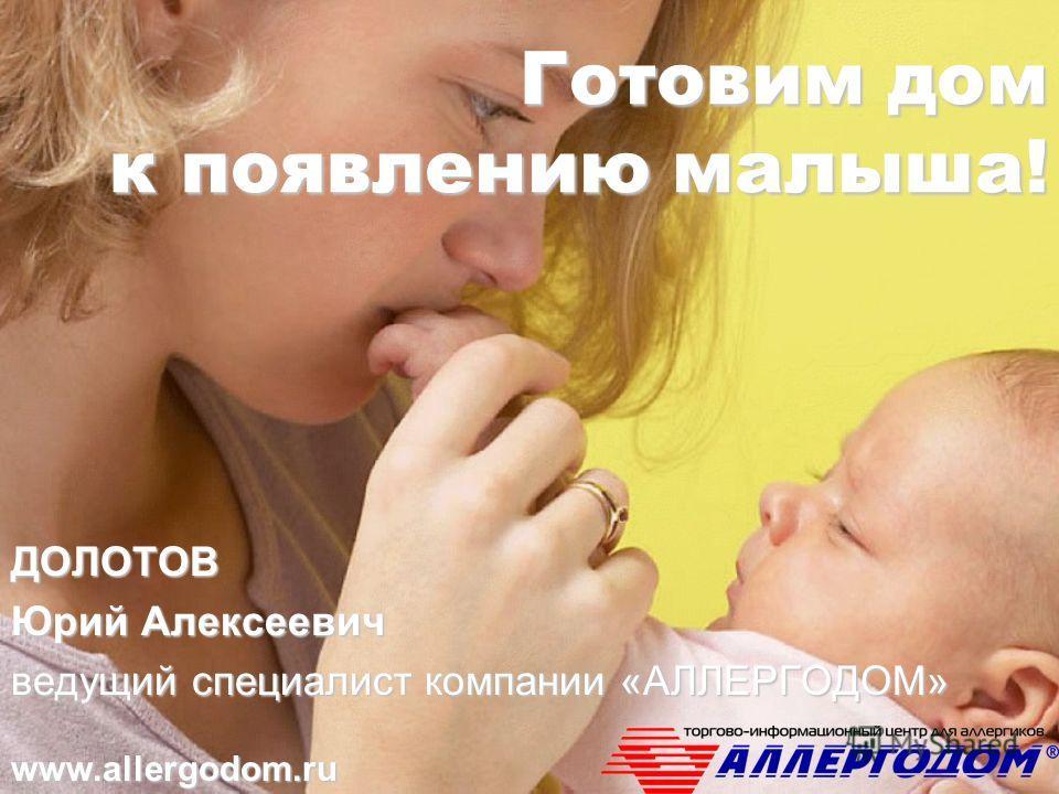Готовим дом к появлению малыша! ДОЛОТОВ Юрий Алексеевич ведущий специалист компании «АЛЛЕРГОДОМ» www.allergodom.ru