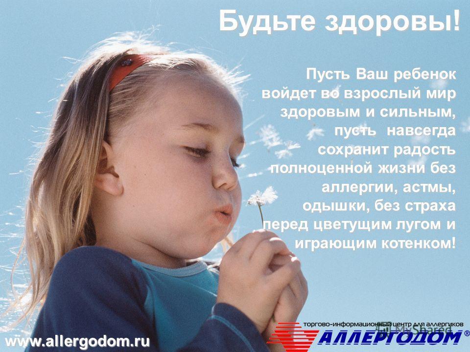 Пусть Ваш ребенок войдет во взрослый мир здоровым и сильным, пусть навсегда сохранит радость полноценной жизни без аллергии, астмы, одышки, без страха перед цветущим лугом и играющим котенком! www.allergodom.ru Будьте здоровы!