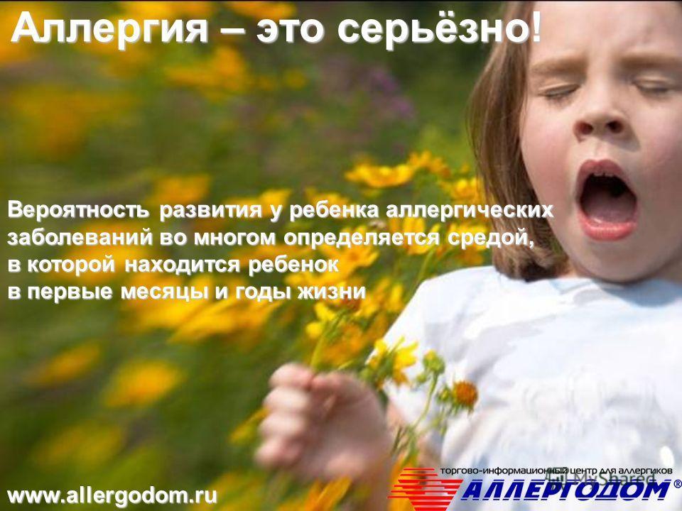 Аллергия – это серьёзно! Вероятность развития у ребенка аллергических заболеваний во многом определяется средой, в которой находится ребенок в первые месяцы и годы жизни www.allergodom.ru