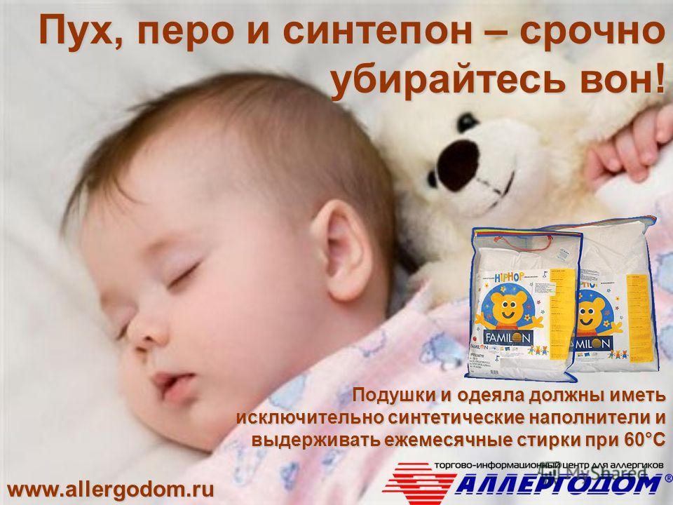 www.allergodom.ru Пух, перо и синтепон – срочно убирайтесь вон! Подушки и одеяла должны иметь исключительно синтетические наполнители и выдерживать ежемесячные стирки при 60°С