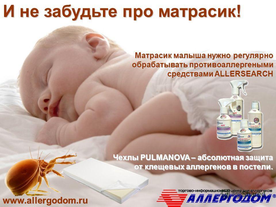 www.allergodom.ru Матрасик малыша нужно регулярно обрабатывать противоаллергеными средствами ALLERSEARCH Чехлы PULMANOVA – абсолютная защита от клещевых аллергенов в постели. www.allergodom.ruwww.allergodom.ruwww.allergodom.ru И не забудьте про матра