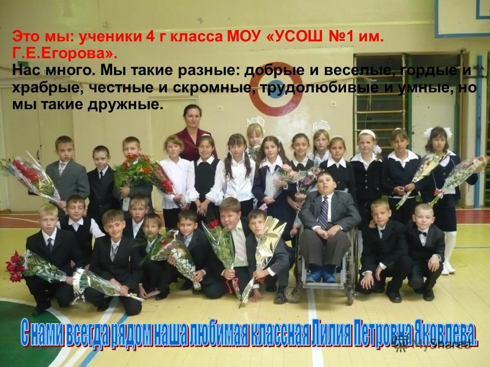 Это мы: ученики 4 г класса МОУ «УСОШ 1 им. Г.Е.Егорова». Нас много. Мы такие разные: добрые и веселые, гордые и храбрые, честные и скромные, трудолюбивые и умные, но мы такие дружные.