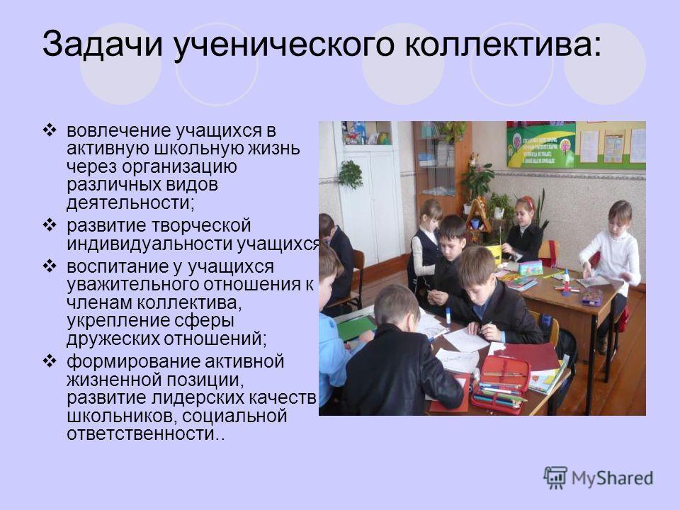 Задачи ученического коллектива: вовлечение учащихся в активную школьную жизнь через организацию различных видов деятельности; развитие творческой индивидуальности учащихся; воспитание у учащихся уважительного отношения к членам коллектива, укрепление