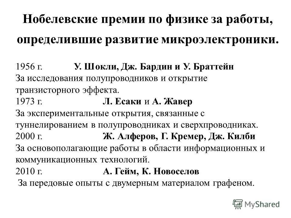 Нобелевские премии по физике за работы, определившие развитие микроэлектроники. 1956 г.У. Шокли, Дж. Бардин и У. Браттейн За исследования полупроводников и открытие транзисторного эффекта. 1973 г. Л. Есаки и А. Жавер За экспериментальные открытия, св