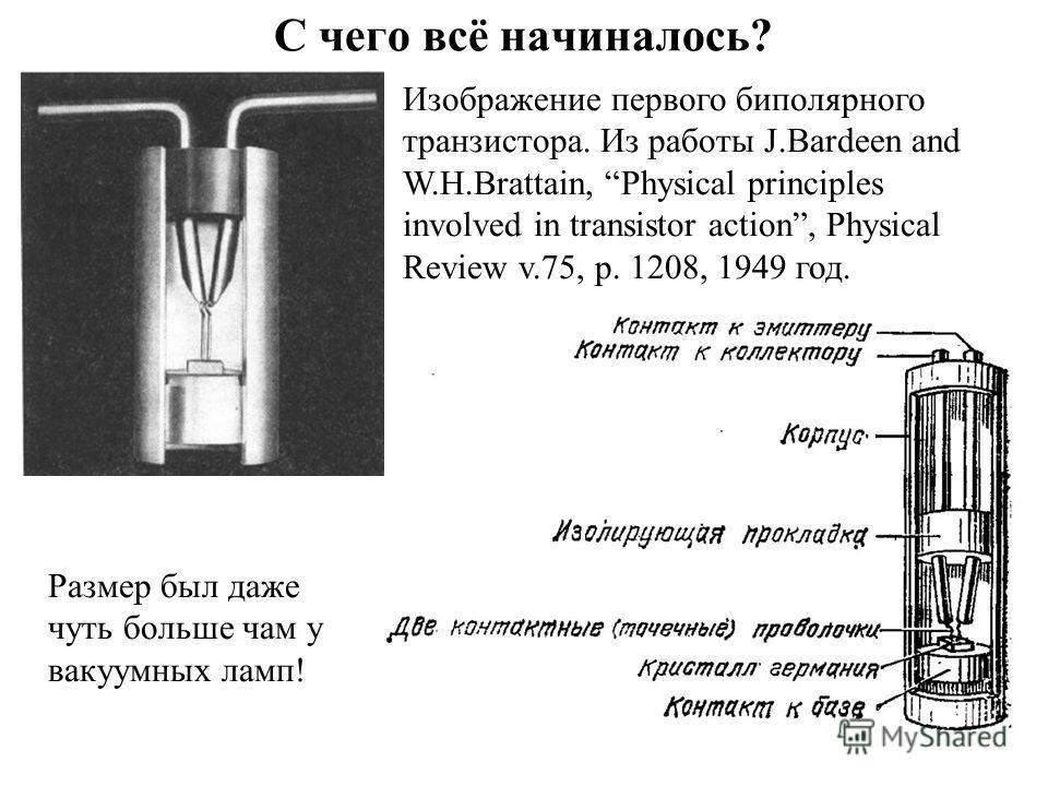 С чего всё начиналось? Изображение первого биполярного транзистора. Из работы J.Bardeen and W.H.Brattain, Physical principles involved in transistor action, Physical Review v.75, p. 1208, 1949 год. Размер был даже чуть больше чам у вакуумных ламп!