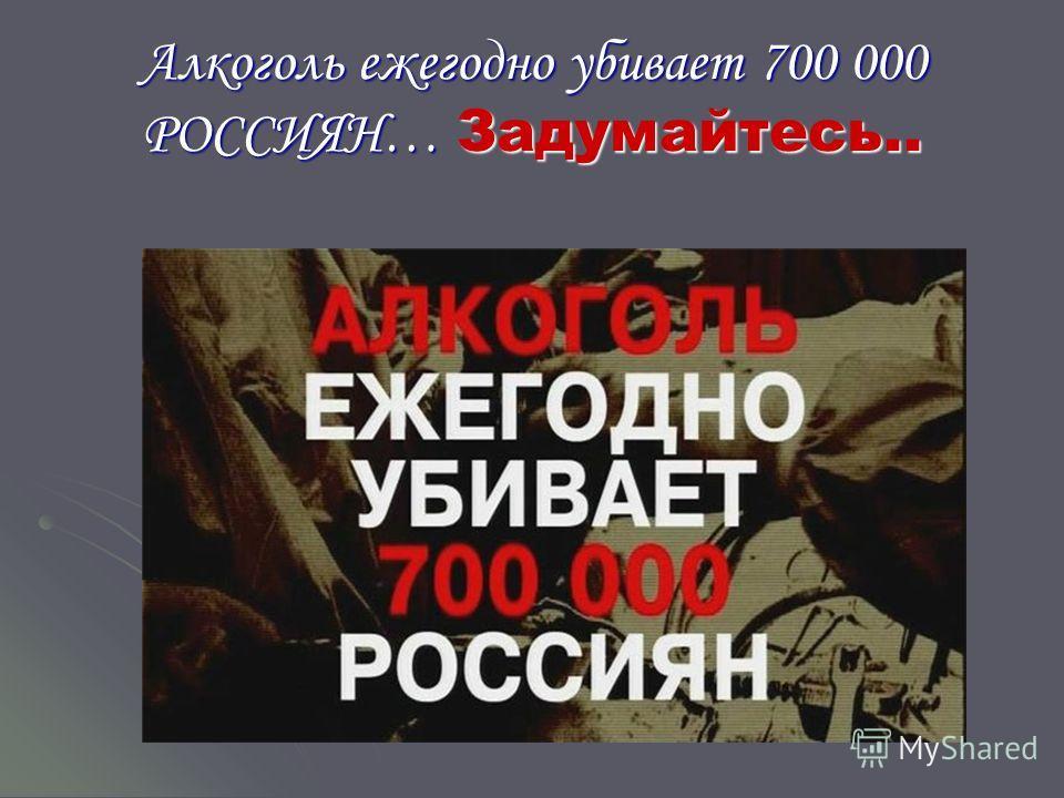 Алкоголь ежегодно убивает 700 000 РОССИЯН… Задумайтесь..
