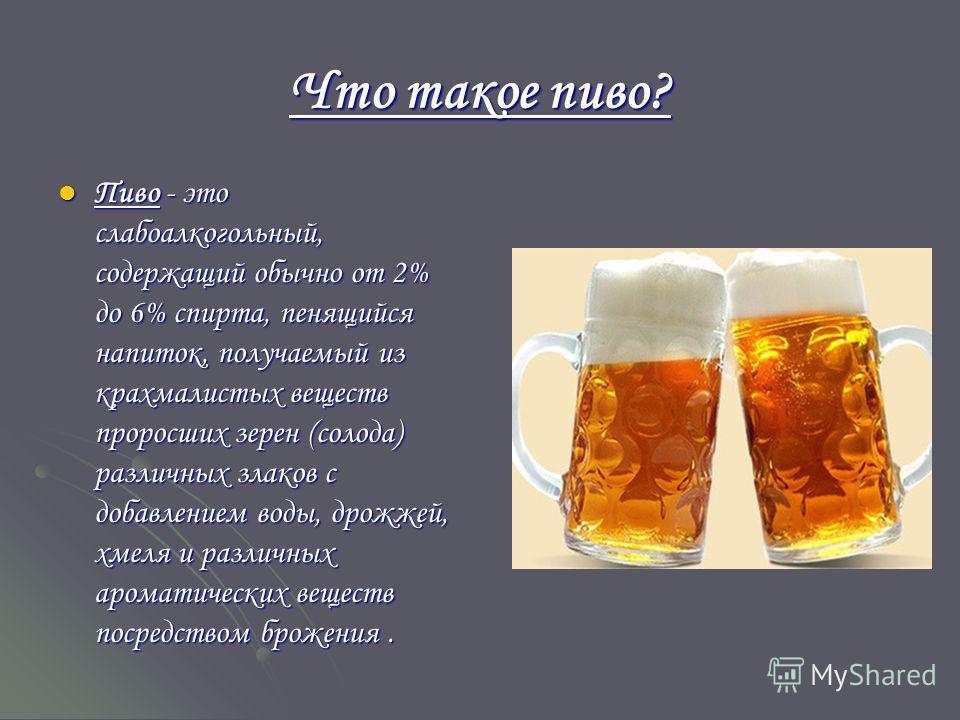 Что такое пиво? Пиво - это слабоалкогольный, содержащий обычно от 2% до 6% спирта, пенящийся напиток, получаемый из крахмалистых веществ проросших зерен (солода) различных злаков с добавлением воды, дрожжей, хмеля и различных ароматических веществ по