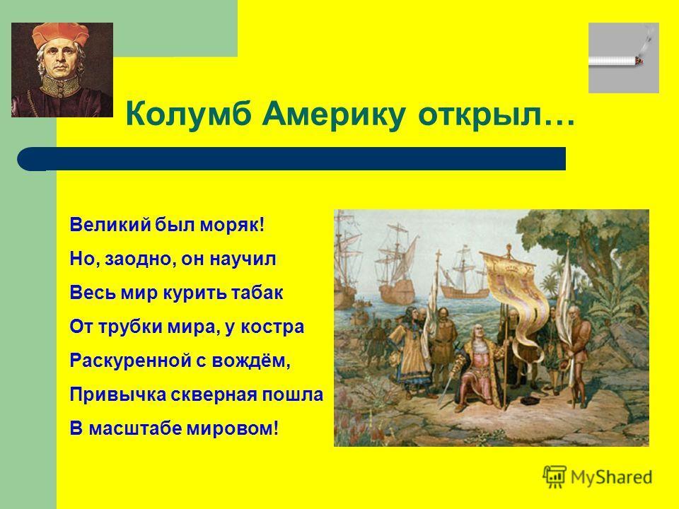 Колумб Америку открыл… Великий был моряк! Но, заодно, он научил Весь мир курить табак От трубки мира, у костра Раскуренной с вождём, Привычка скверная пошла В масштабе мировом!