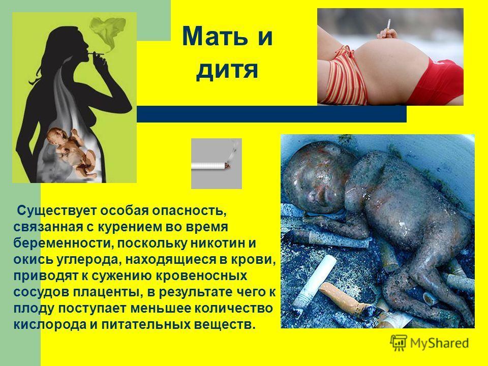 Существует особая опасность, связанная с курением во время беременности, поскольку никотин и окись углерода, находящиеся в крови, приводят к сужению кровеносных сосудов плаценты, в результате чего к плоду поступает меньшее количество кислорода и пита