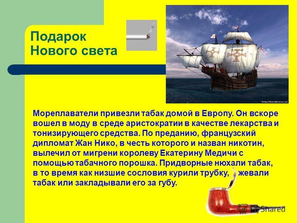 Подарок Нового света Мореплаватели привезли табак домой в Европу. Он вскоре вошел в моду в среде аристократии в качестве лекарства и тонизирующего средства. По преданию, французский дипломат Жан Нико, в честь которого и назван никотин, вылечил от миг