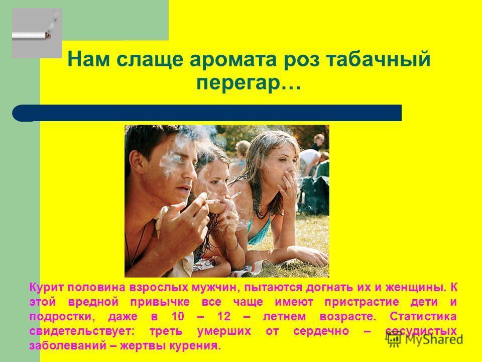 Нам слаще аромата роз табачный перегар… Курит половина взрослых мужчин, пытаются догнать их и женщины. К этой вредной привычке все чаще имеют пристрастие дети и подростки, даже в 10 – 12 – летнем возрасте. Статистика свидетельствует: треть умерших от