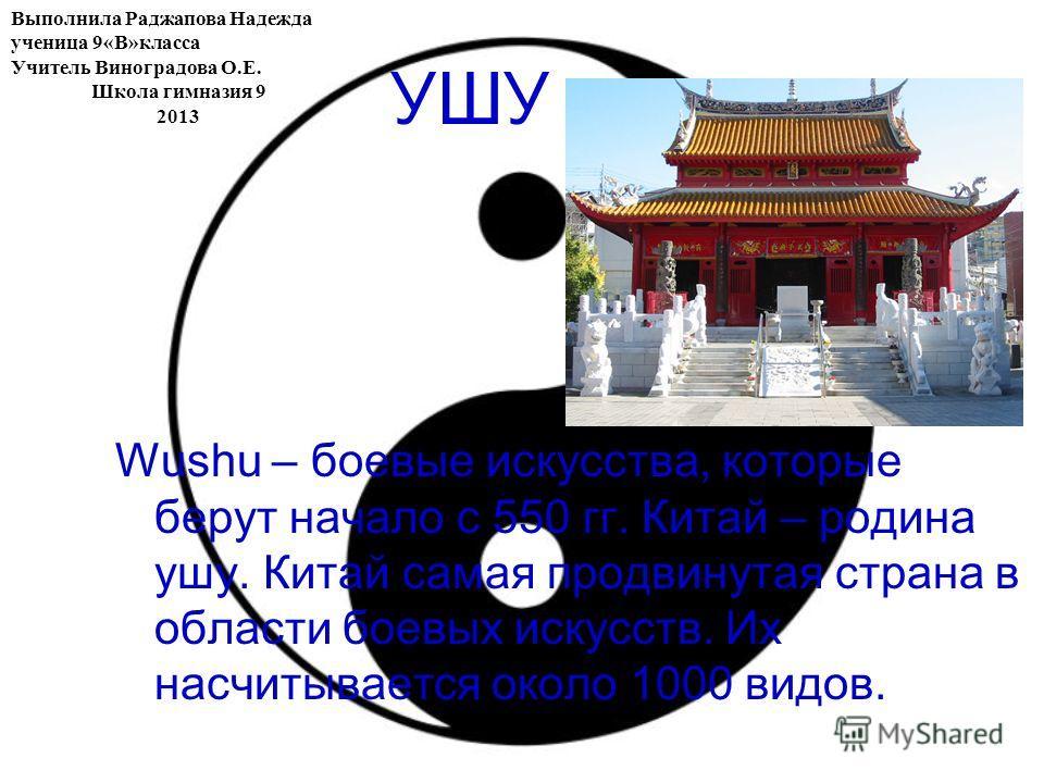 УШУ Wushu – боевые искусства, которые берут начало с 550 гг. Китай – родина ушу. Китай самая продвинутая страна в области боевых искусств. Их насчитывается около 1000 видов. Выполнила Раджапова Надежда ученица 9«В»класса Учитель Виноградова О.Е. Школ