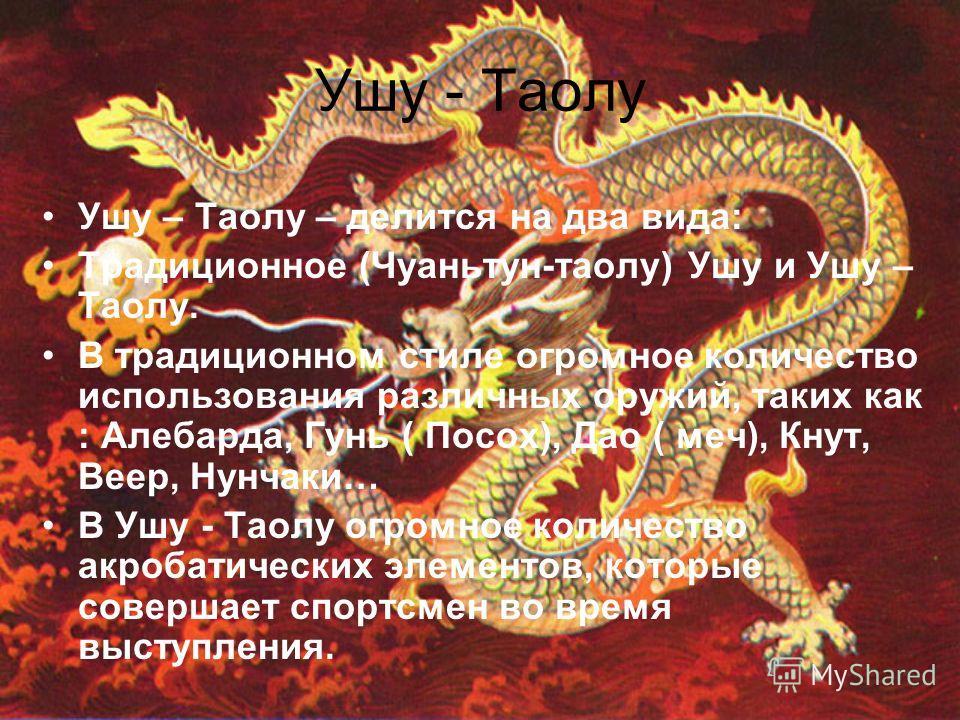 Ушу - Таолу Ушу – Таолу – делится на два вида: Традиционное (Чуаньтун-таолу) Ушу и Ушу – Таолу. В традиционном стиле огромное количество использования различных оружий, таких как : Алебарда, Гунь ( Посох), Дао ( меч), Кнут, Веер, Нунчаки… В Ушу - Тао