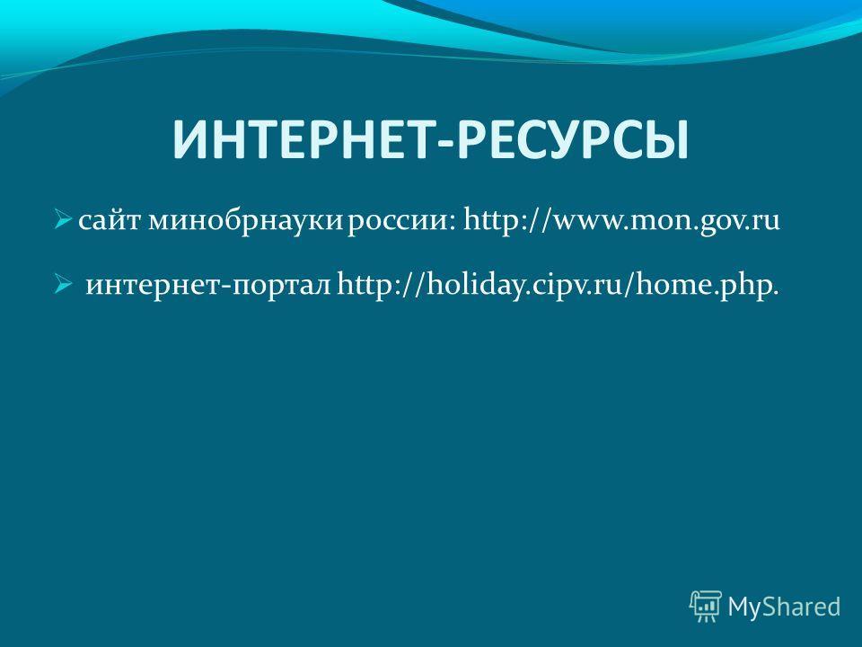 ИНТЕРНЕТ-РЕСУРСЫ сайт минобрнауки россии: http://www.mon.gov.ru интернет-портал http://holiday.cipv.ru/home.php.
