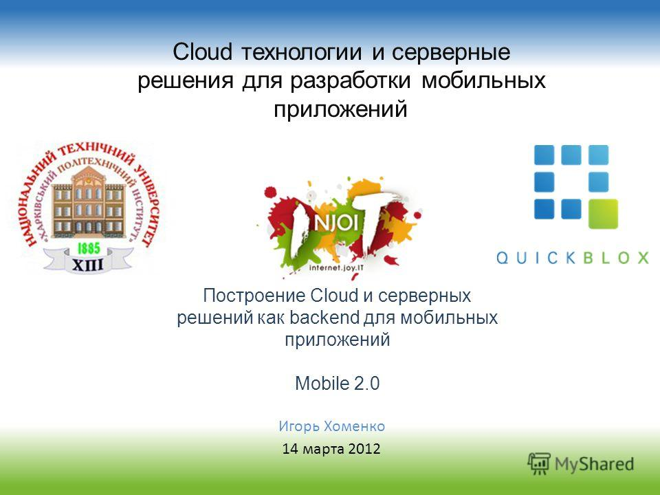 Cloud технологии и серверные решения для разработки мобильных приложений Построение Cloud и серверных решений как backend для мобильных приложений Mobile 2.0 Игорь Хоменко 14 марта 2012
