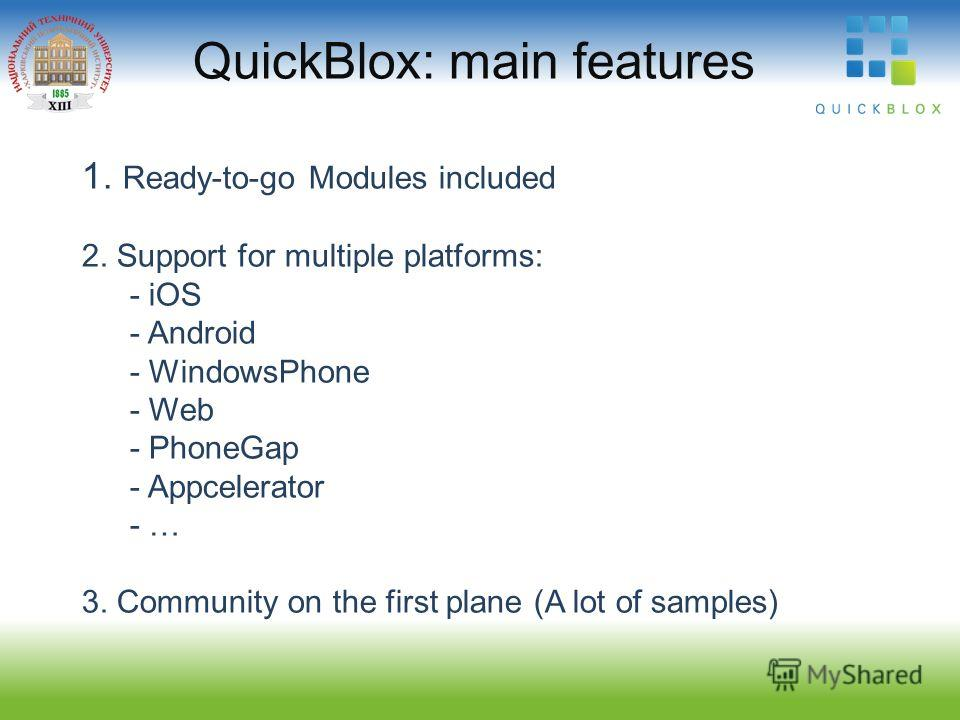 QuickBlox: main features 1. Ready-to-go Modules included 2. Support for multiple platforms: - iOS - Android - WindowsPhone - Web - PhoneGap - Appcelerator - … 3. Community on the first plane (A lot of samples)